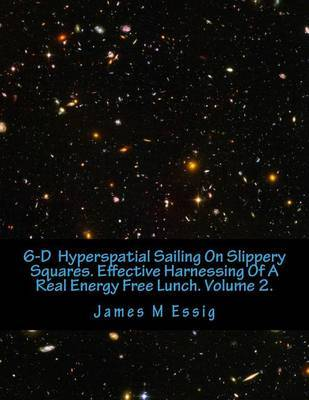 6-D Hyperspatial Sailing on Slippery Squares. Effective Harnessing of a Real Energy Free Lunch. Volume 2. by James M Essig image