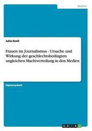 Frauen Im Journalismus - Ursache Und Wirkung Der Geschlechtsbedingten Ungleichen Machtverteilung in Den Medien