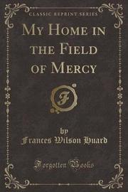 My Home in the Field of Mercy (Classic Reprint) by Frances Wilson Huard
