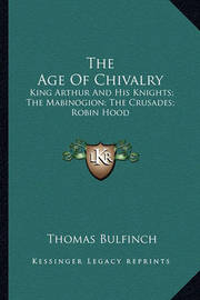 The Age of Chivalry: King Arthur and His Knights; The Mabinogion; The Crusades; Robin Hood by Thomas Bulfinch