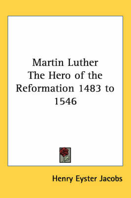 Martin Luther The Hero of the Reformation 1483 to 1546 by Henry Eyster Jacobs
