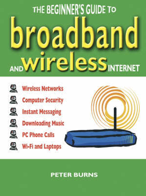 The Beginner's Guide to Broadband and Wireless Internet by Peter Burns