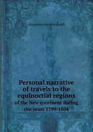 Personal Narrative of Travels to the Equinoctial Regions of the New Continent During the Years 1799-1804 by Alexander Von Humboldt