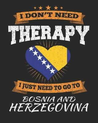 I Don't Need Therapy I Just Need To Go To Bosnia and Herzegovina by Maximus Designs