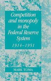 Competition and Monopoly in the Federal Reserve System, 1914-1951 by Mark Toma