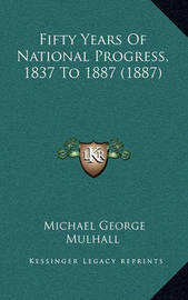 Fifty Years of National Progress, 1837 to 1887 (1887) Fifty Years of National Progress, 1837 to 1887 (1887) by Michael George Mulhall