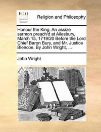 Honour the King. an Assize Sermon Preach'd at Ailesbury, March 15, 1719/20 Before the Lord Chief Baron Bury, and Mr. Justice Blencoe. by John Wright, by John Wright