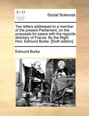 Two Letters Addressed to a Member of the Present Parliament, on the Proposals for Peace with the Regicide Directory of France. by the Right Hon. Edmund Burke. [Sixth Edition]. by Edmund Burke