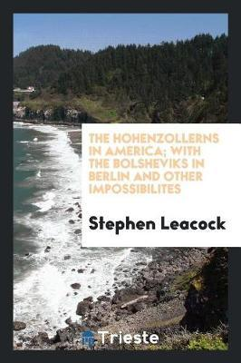 The Hohenzollerns in America; With the Bolsheviks in Berlin and Other Impossibilites by Stephen Leacock