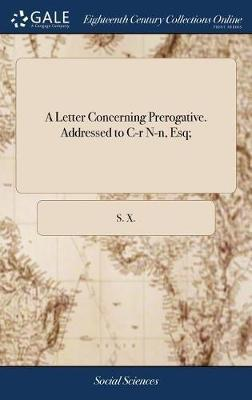 A Letter Concerning Prerogative. Addressed to C-R N-N, Esq; by S X