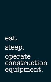 Eat. Sleep. Operate Construction Equipment. - Lined Notebook by Mithmoth