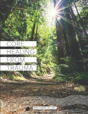 Core Healing From Trauma by Marti Wibbels