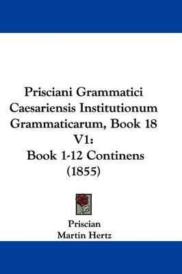 Prisciani Grammatici Caesariensis Institutionum Grammaticarum, Book 18 V1: Book 1-12 Continens (1855) by Priscian image