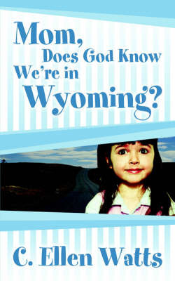 Mom, Does God Know We're in Wyoming? by C., Ellen Watts