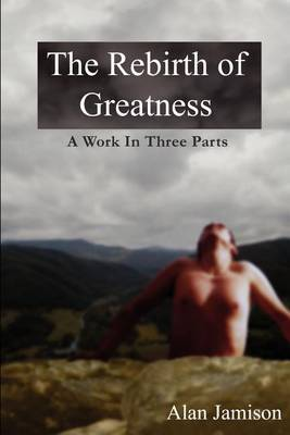 The Rebirth of Greatness: A Work in Three Parts by Alan Jamison image