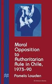 Moral Opposition to Authoritarian Rule in Chile, 1973-90 by Pamela Lowden image