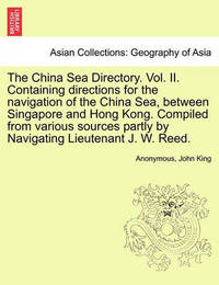 The China Sea Directory. Vol. II. Containing Directions for the Navigation of the China Sea, Between Singapore and Hong Kong. Compiled from Various Sources Partly by Navigating Lieutenant J. W. Reed. by * Anonymous