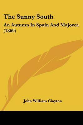 The Sunny South: An Autumn In Spain And Majorca (1869) by John William Clayton