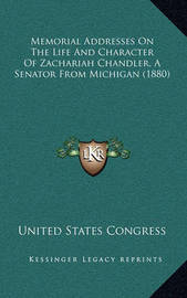 Memorial Addresses on the Life and Character of Zachariah Chandler, a Senator from Michigan (1880) by United States Congress