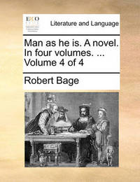 Man as He Is. a Novel. in Four Volumes. ... Volume 4 of 4 by Robert Bage