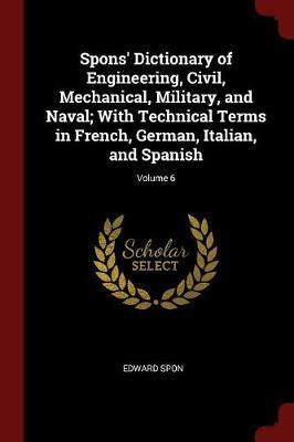 Spons' Dictionary of Engineering, Civil, Mechanical, Military, and Naval; With Technical Terms in French, German, Italian, and Spanish; Volume 6 by Edward Spon