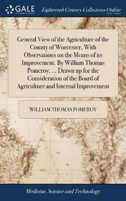 General View of the Agriculture of the County of Worcester, with Observations on the Means of Its Improvement. by William Thomas Pomeroy, ... Drawn Up for the Consideration of the Board of Agriculture and Internal Improvement by William Thomas Pomeroy