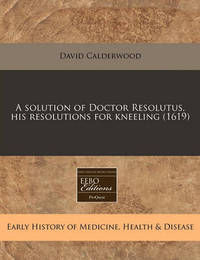 A Solution of Doctor Resolutus, His Resolutions for Kneeling (1619) by David Calderwood