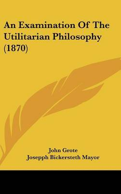 An Examination Of The Utilitarian Philosophy (1870) by John Grote image
