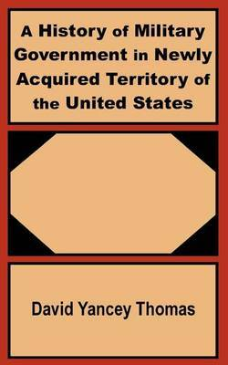 A History of Military Government in Newly Acquired Territory of the United States by David Yancey Thomas