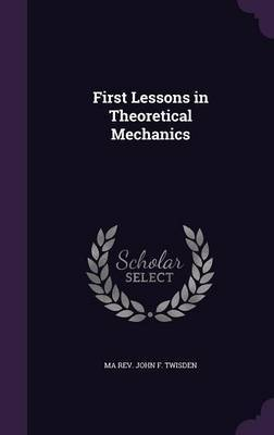 First Lessons in Theoretical Mechanics by Ma Rev John F Twisden