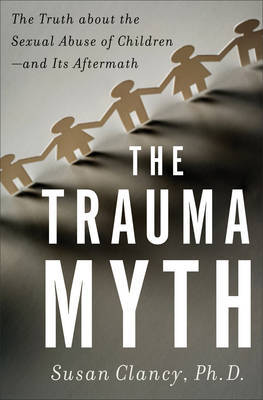 The Trauma Myth: The Truth About the Sexual Abuse of Children - and Its Aftermath by Susan A. Clancy image