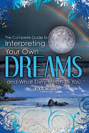 Complete Guide to Interpreting Your Own Dreams & What They Mean to You by Kim Morgan