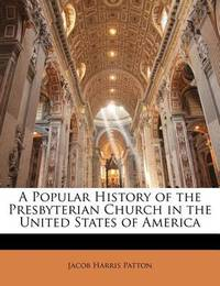 A Popular History of the Presbyterian Church in the United States of America by Jacob Harris Patton