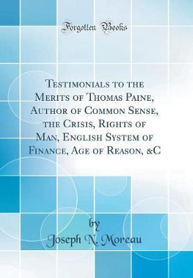 Testimonials to the Merits of Thomas Paine, Author of Common Sense, the Crisis, Rights of Man, English System of Finance, Age of Reason, &c (Classic Reprint) by Joseph N Moreau