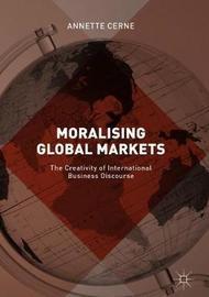 Moralising Global Markets by Annette Cerne