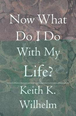 Now What Do I Do With My Life? by Keith K Wilhelm image