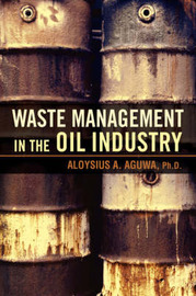 Waste Management in the Oil Industry by Aloysius A Aguwa