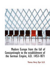 Modern Europe from the Fall of Constantinople to the Establishment of the German Empire, A.D. 1453-1 by Thomas Henry Dyer