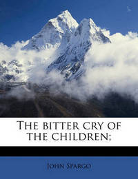 The Bitter Cry of the Children; by John Spargo