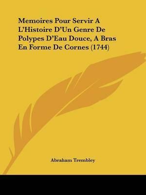 Memoires Pour Servir A La -- Histoire Da -- Un Genre De Polypes Da -- Eau Douce, A Bras En Forme De Cornes (1744) by Abraham Trembley