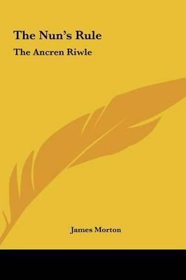 The Nun's Rule the Nun's Rule: The Ancren Riwle the Ancren Riwle by James Morton