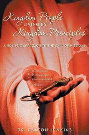 Kingdom People Living by Kingdom Principles: A Holistic Approach to the Call of Missions by Dalton Jenkins, Dr