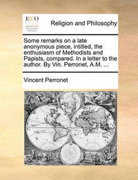 Some Remarks on a Late Anonymous Piece, Intitled, the Enthusiasm of Methodists and Papists, Compared. in a Letter to the Author. by Vin. Perronet, A.M. ... by Vincent Perronet