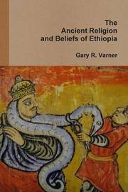 The Ancient Religions and Beliefs of Ethiopia by Gary R Varner