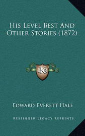 His Level Best and Other Stories (1872) by Edward Everett Hale Jr