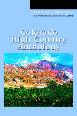 Colorado High Country Anthology: A Collection of Short Works by Of The Soiree at the Writers of the Soiree at the Summit image