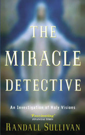 The Miracle Detective: An Investigation of Holy Visions by Randall Sullivan image