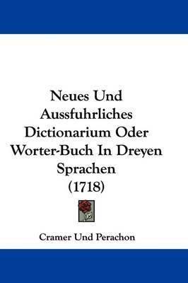 Neues Und Aussfuhrliches Dictionarium Oder Worter-Buch In Dreyen Sprachen (1718) by Cramer Und Perachon