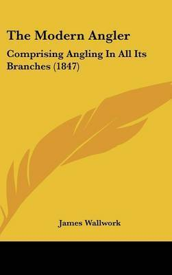 The Modern Angler: Comprising Angling In All Its Branches (1847) by James Wallwork