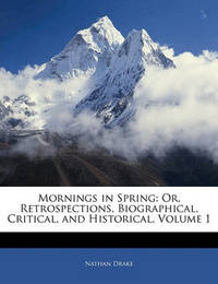 Mornings in Spring: Or, Retrospections, Biographical, Critical, and Historical, Volume 1 by Nathan Drake